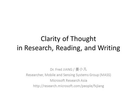 Clarity of Thought in Research, Reading, and Writing Dr. Fred JIANG / Researcher, Mobile and Sensing Systems Group (MASS) Microsoft Research Asia