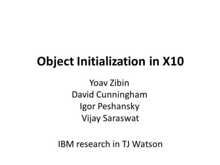 Object Initialization in X10 Yoav Zibin David Cunningham Igor Peshansky Vijay Saraswat IBM research in TJ Watson.