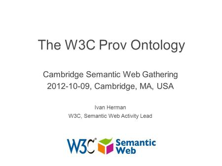 Cambridge Semantic Web Gathering 2012-10-09, Cambridge, MA, USA Ivan Herman W3C, Semantic Web Activity Lead.