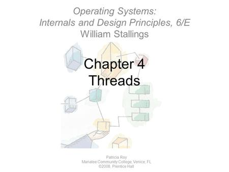 Chapter 4 Threads Patricia Roy Manatee Community College, Venice, FL ©2008, Prentice Hall Operating Systems: Internals and Design Principles, 6/E William.