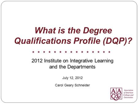 What is the Degree Qualifications Profile (DQP)? 2012 Institute on Integrative Learning and the Departments July 12, 2012 Carol Geary Schneider.