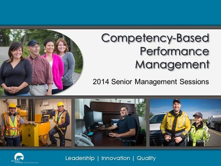 Leadership | Innovation | Quality Competency-Based Performance Management 2014 Senior Management Sessions.