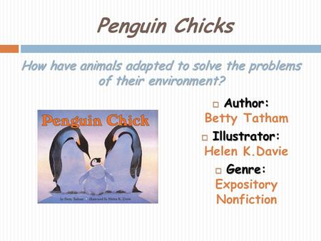 Penguin Chicks Author: Author: Betty Tatham Illustrator Illustrator: Helen K.Davie Genre Genre: Expository Nonfiction How have animals adapted to solve.
