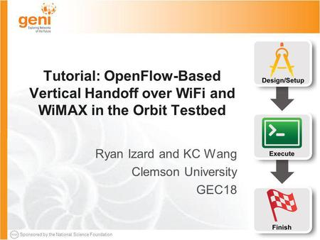 Sponsored by the National Science Foundation Tutorial: OpenFlow-Based Vertical Handoff over WiFi and WiMAX in the Orbit Testbed Ryan Izard and KC Wang.