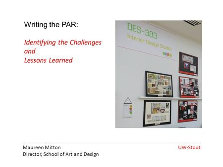 Maureen Mitton Director, School of Art and Design UW-Stout Writing the PAR: Identifying the Challenges and Lessons Learned.