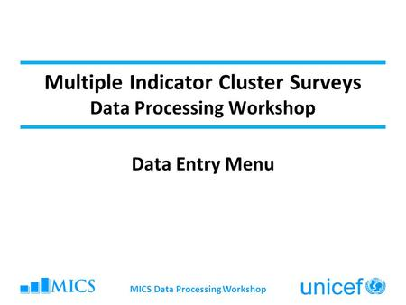 Multiple Indicator Cluster Surveys Data Processing Workshop Data Entry Menu MICS Data Processing Workshop.