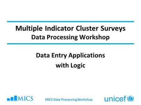 Multiple Indicator Cluster Surveys Data Processing Workshop Data Entry Applications with Logic MICS Data Processing Workshop.