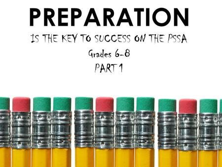PREPARATION IS THE KEY TO SUCCESS ON THE PSSA Grades 6-8 PART 1.