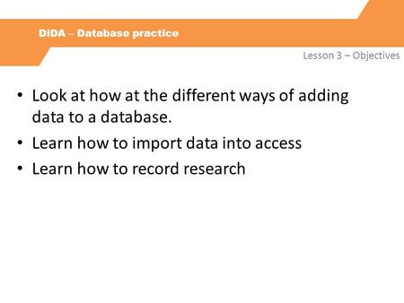 DiDA – Database practice Lesson 3 – Objectives Look at how at the different ways of adding data to a database. Learn how to import data into access Learn.