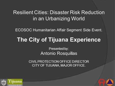 Resilient Cities: Disaster Risk Reduction in an Urbanizing World ECOSOC Humanitarian Affair Segment Side Event. The City of Tijuana Experience Presented.