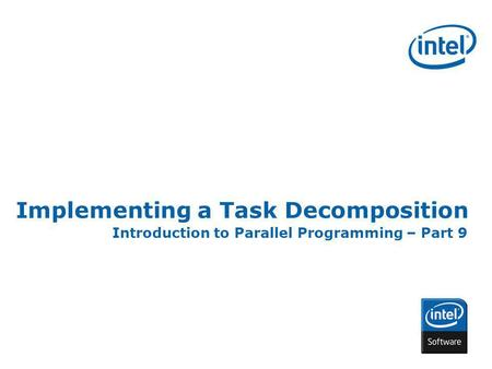 INTEL CONFIDENTIAL Implementing a Task Decomposition Introduction to Parallel Programming – Part 9.