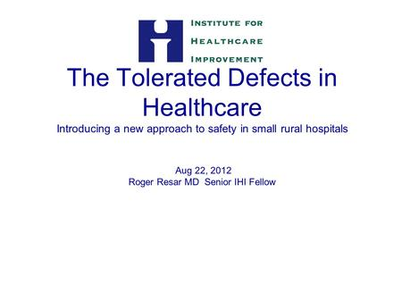 The Tolerated Defects in Healthcare Introducing a new approach to safety in small rural hospitals Aug 22, 2012 Roger Resar MD Senior IHI Fellow 1.