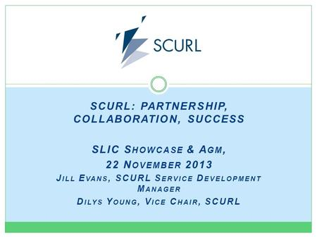 SCURL: PARTNERSHIP, COLLABORATION, SUCCESS SLIC S HOWCASE & A GM, 22 N OVEMBER 2013 J ILL E VANS, SCURL S ERVICE D EVELOPMENT M ANAGER D ILYS Y OUNG, V.