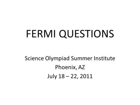 FERMI QUESTIONS Science Olympiad Summer Institute Phoenix, AZ July 18 – 22, 2011.