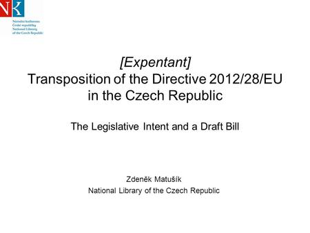 [Expentant] Transposition of the Directive 2012/28/EU in the Czech Republic The Legislative Intent and a Draft Bill Zdeněk Matušík National Library of.