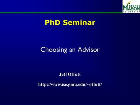 PhD Seminar Choosing an Advisor Jeff Offutt