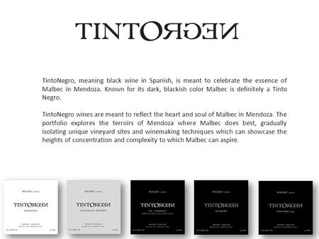 TintoNegro, meaning black wine in Spanish, is meant to celebrate the essence of Malbec in Mendoza. Known for its dark, blackish color Malbec is definitely.