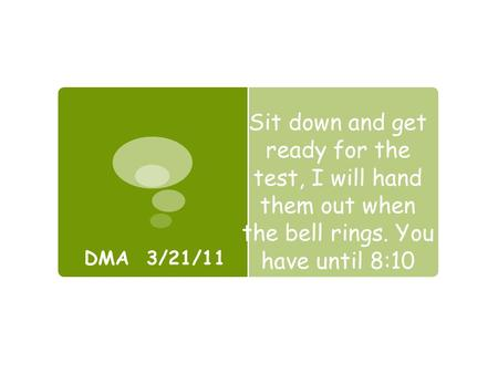 Sit down and get ready for the test, I will hand them out when the bell rings. You have until 8:10 DMA 3/21/11.
