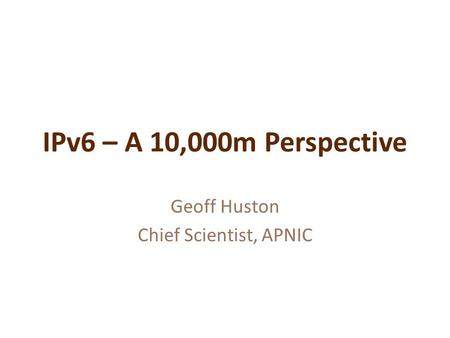 IPv6 – A 10,000m Perspective Geoff Huston Chief Scientist, APNIC.