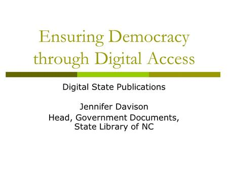Ensuring Democracy through Digital Access Digital State Publications Jennifer Davison Head, Government Documents, State Library of NC.