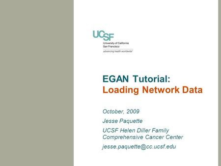 EGAN Tutorial: Loading Network Data October, 2009 Jesse Paquette UCSF Helen Diller Family Comprehensive Cancer Center