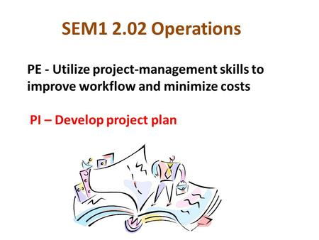 SEM1 2.02 Operations PE - Utilize project-management skills to improve workflow and minimize costs PI – Develop project plan.
