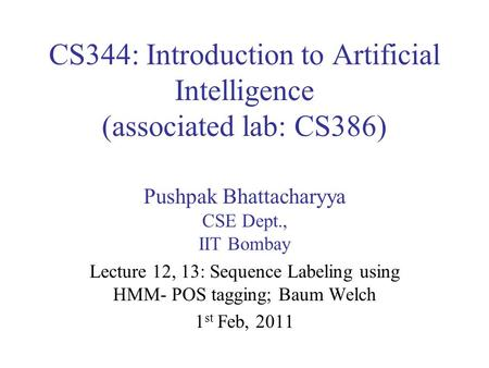 CS344: Introduction to Artificial Intelligence (associated lab: CS386) Pushpak Bhattacharyya CSE Dept., IIT Bombay Lecture 12, 13: Sequence Labeling using.