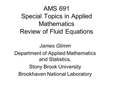 AMS 691 Special Topics in Applied Mathematics Review of Fluid Equations James Glimm Department of Applied Mathematics and Statistics, Stony Brook University.