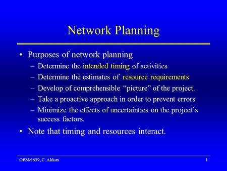 OPSM 639, C. Akkan1 Network Planning Purposes of network planning –Determine the intended timing of activities –Determine the estimates of resource requirements.