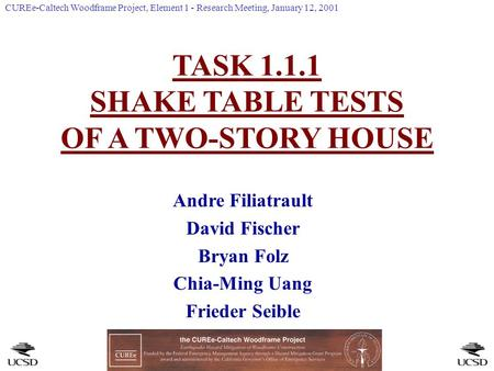 TASK 1.1.1 SHAKE TABLE TESTS OF A TWO-STORY HOUSE Andre Filiatrault David Fischer Bryan Folz Chia-Ming Uang Frieder Seible CUREe-Caltech Woodframe Project,