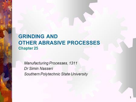 1 GRINDING AND OTHER ABRASIVE PROCESSES Chapter 25 Manufacturing Processes, 1311 Dr Simin Nasseri Southern Polytechnic State University.