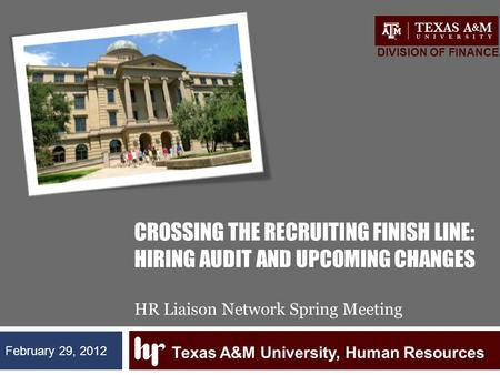 CROSSING THE RECRUITING FINISH LINE: HIRING AUDIT AND UPCOMING CHANGES HR Liaison Network Spring Meeting Texas A&M University, Human Resources DIVISION.