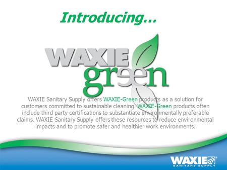 September 2008 | Customer Presentation | (800) 995-4466 | www.waxie.com 1 WAXIE Sanitary Supply offers WAXIE-Green products as a solution for customers.