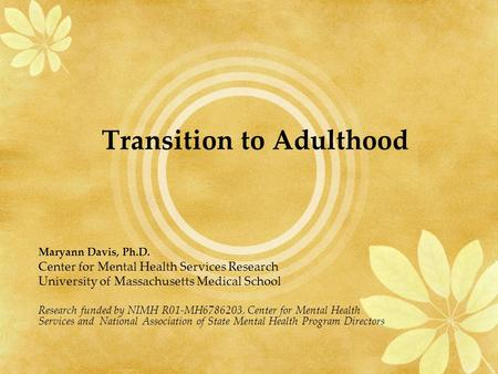Transition to Adulthood Maryann Davis, Ph.D. Center for Mental Health Services Research University of Massachusetts Medical School Research funded by NIMH.