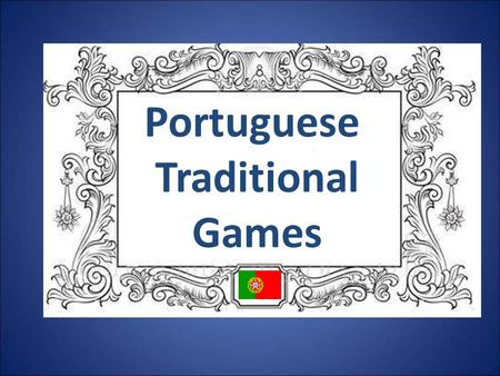 Portuguese Traditional Games. Playing in the past In those days life was less stressful and television or computer games were not the main entertainment.