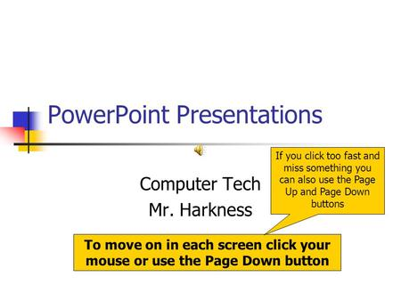 PowerPoint Presentations Computer Tech Mr. Harkness To move on in each screen click your mouse or use the Page Down button If you click too fast and miss.