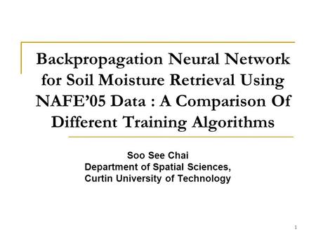 1 Backpropagation Neural Network for Soil Moisture Retrieval Using NAFE05 Data : A Comparison Of Different Training Algorithms Soo See Chai Department.