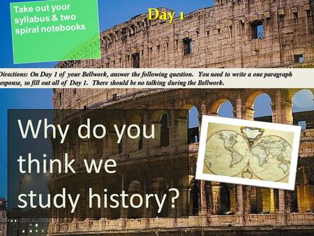 Why do you think we study history? Take out your syllabus & two spiral notebooks Day 1 Directions: On Day 1 of your Bellwork, answer the following question.