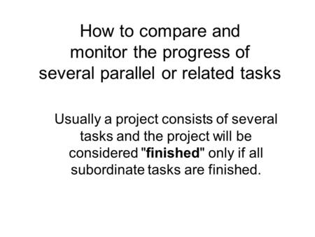How to compare and monitor the progress of several parallel or related tasks Usually a project consists of several tasks and the project will be considered.