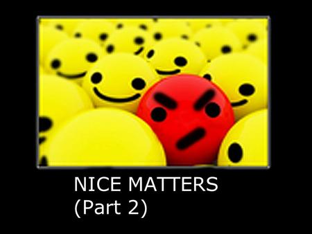 NICE MATTERS (Part 2) What does Nice Mean? Sugar and spice and everything nice Nice guys finish last Santas naughty and nice.