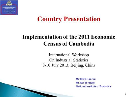 1 1 Country Presentation Implementation of the 2011 Economic Census of Cambodia International Workshop On Industrial Statistics 8-10 July 2013, Beijing,