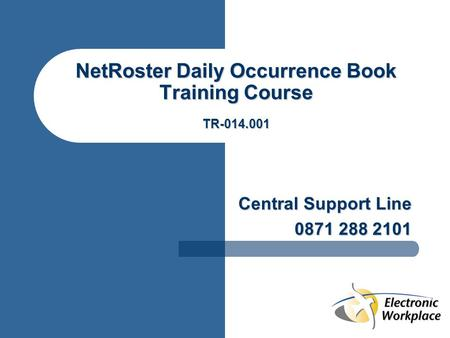 NetRoster Daily Occurrence Book Training Course TR-014.001 Central Support Line 0871 288 2101.