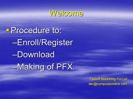 Welcome Procedure to: Procedure to: –Enroll/Register –Download –Making of PFX. Taxsoft Marketing Pvt Ltd