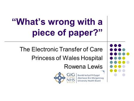 Whats wrong with a piece of paper? The Electronic Transfer of Care Princess of Wales Hospital Rowena Lewis.