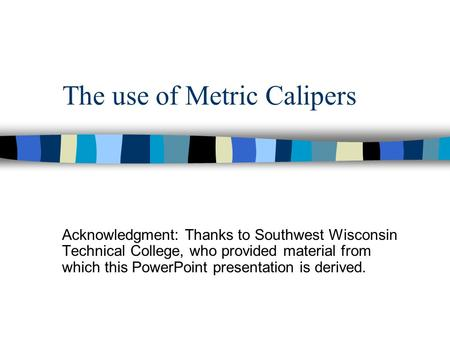 The use of Metric Calipers Acknowledgment: Thanks to Southwest Wisconsin Technical College, who provided material from which this PowerPoint presentation.