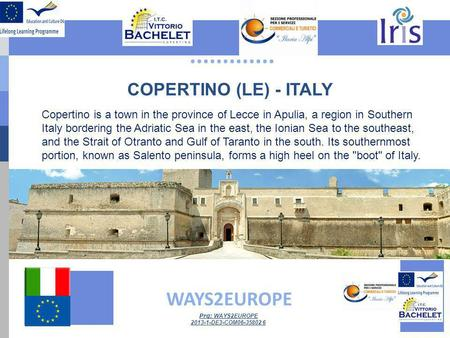 ............. WAYS2EUROPE Prg: WAYS2EUROPE 2013-1-DE3-COM06-35802 6 COPERTINO (LE) - ITALY Copertino is a town in the province of Lecce in Apulia, a region.