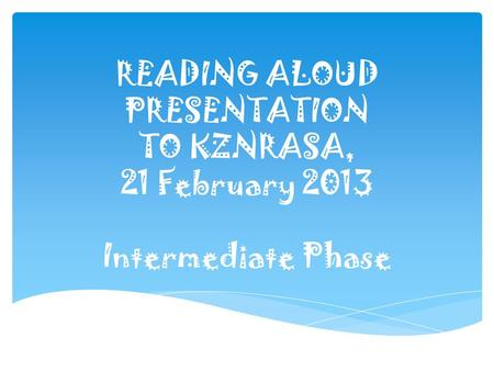 READING ALOUD PRESENTATION TO KZNRASA, 21 February 2013 Intermediate Phase.