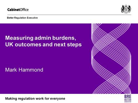 Better Regulation Executive Making regulation work for everyone Measuring admin burdens, UK outcomes and next steps Mark Hammond.