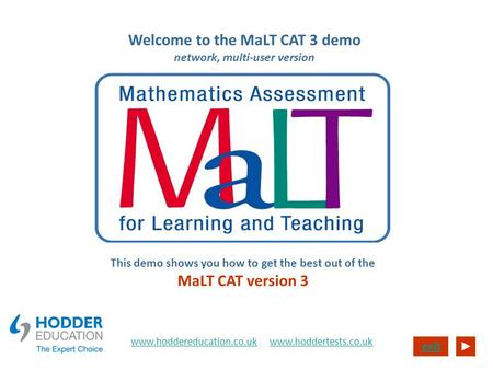 Exit Welcome to the MaLT CAT 3 demo network, multi-user version This demo shows you how to get the best out of the MaLT CAT version 3 www.hoddereducation.co.ukwww.hoddereducation.co.uk.