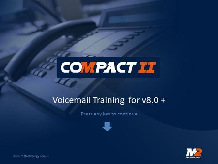 Voicemail Training for v8.0 + www.m2technology.com.au Press any key to continue.